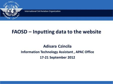 International Civil Aviation Organization FAOSD – Inputting data to the website Adisara Czincila Information Technology Assistant, APAC Office 17-21 September.