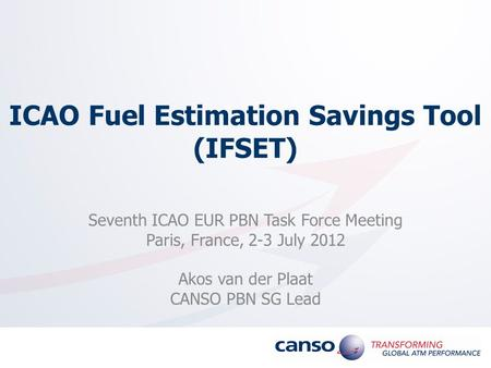 ICAO Fuel Estimation Savings Tool (IFSET) Seventh ICAO EUR PBN Task Force Meeting Paris, France, 2-3 July 2012 Akos van der Plaat CANSO PBN SG Lead.