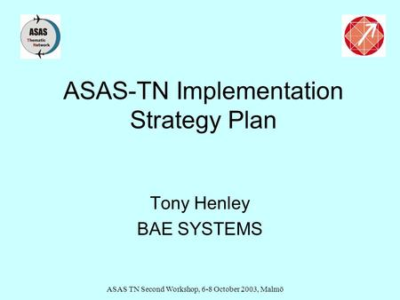 ASAS TN Second Workshop, 6-8 October 2003, Malmö ASAS-TN Implementation Strategy Plan Tony Henley BAE SYSTEMS.