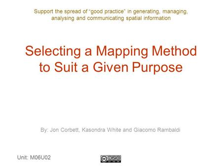 "Support the spread of ""good practice"" in generating, managing, analysing and communicating spatial information Selecting a Mapping Method to Suit a Given."