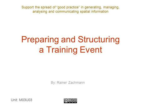 "Support the spread of ""good practice"" in generating, managing, analysing and communicating spatial information Preparing and Structuring a Training Event."