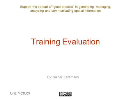 "Support the spread of ""good practice"" in generating, managing, analysing and communicating spatial information Training Evaluation By: Rainer Zachmann."
