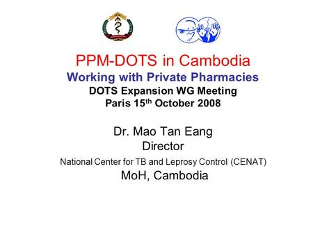 PPM-DOTS in Cambodia Working with Private Pharmacies DOTS Expansion WG Meeting Paris 15 th October 2008 Dr. Mao Tan Eang Director National Center for TB.