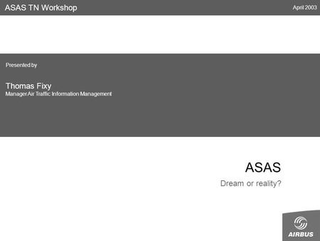 ASAS Dream or reality? ASAS TN Workshop April 2003 Presented by Thomas Fixy Manager Air Traffic Information Management.