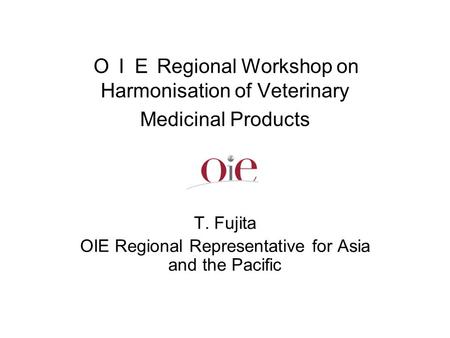 OIE Regional Workshop on Harmonisation of Veterinary Medicinal Products T. Fujita OIE Regional Representative for Asia and the Pacific.