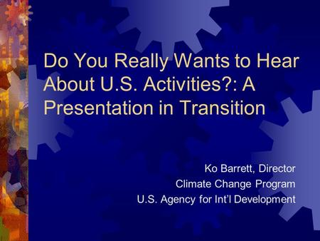 Do You Really Wants to Hear About U.S. Activities?: A Presentation in Transition Ko Barrett, Director Climate Change Program U.S. Agency for Int'l Development.