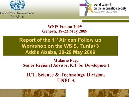 Report of the 1 st African Follow up Workshop on the WSIS, Tunis+3 Addis Ababa, 28-29 May 2009 Makane Faye Senior Regional Advisor, ICT for Development.