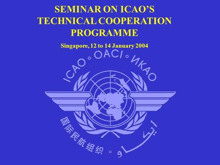 SEMINAR ON ICAO'S TECHNICAL COOPERATION PROGRAMME Singapore, 12 to 14 January 2004.