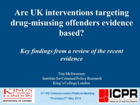 11 th PG Criminal Justice Platform Meeting Thursday 27 th May 2010 Are UK interventions targeting drug-misusing offenders evidence based? Key findings.