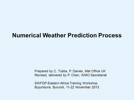 Numerical Weather Prediction Process Prepared by C. Tubbs, P. Davies, Met Office UK Revised, delivered by P. Chen, WMO Secretariat SWFDP-Eastern Africa.