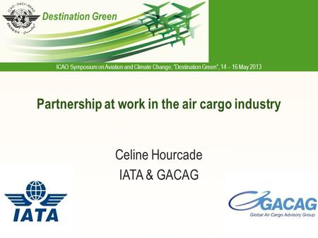 "ICAO Symposium on Aviation and Climate Change, ""Destination Green"", 14 – 16 May 2013 Destination Green Partnership at work in the air cargo industry Celine."