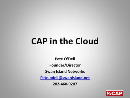 CAP in the Cloud Pete O'Dell Founder/Director Swan Island Networks 202-460-9207.