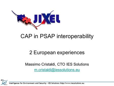 Intelligence for Environment and Security – IES Solutions  CAP in PSAP interoperability 2 European experiences Massimo Cristaldi,