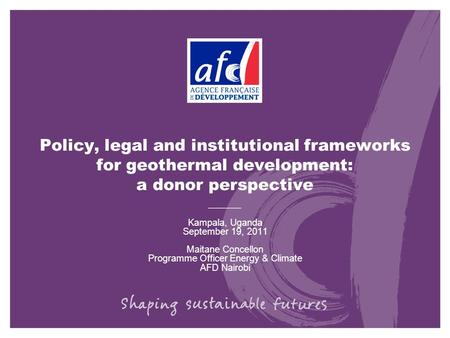 Policy, legal and institutional frameworks for geothermal development: a donor perspective Kampala, Uganda September 19, 2011 Maitane Concellon Programme.