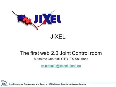 Intelligence for Environment and Security – IES Solutions  JIXEL The first web 2.0 Joint Control room Massimo Cristaldi, CTO.