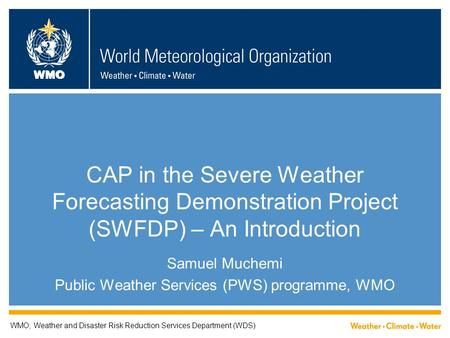 WMO CAP in the Severe Weather Forecasting Demonstration Project (SWFDP) – An Introduction Samuel Muchemi Public Weather Services (PWS) programme, WMO WMO;