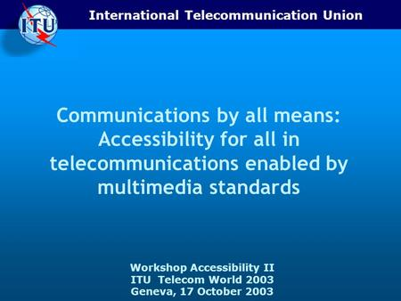 International Telecommunication Union Workshop Accessibility II ITU Telecom World 2003 Geneva, 17 October 2003 Communications by all means: Accessibility.