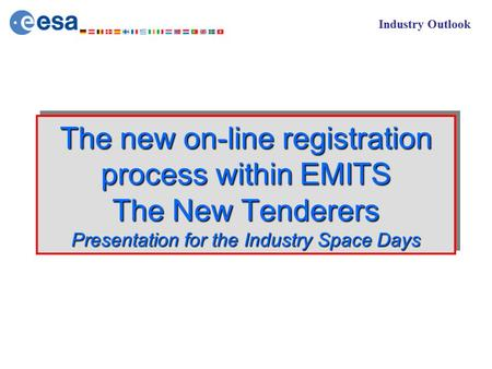 Industry Outlook The new on-line registration process within EMITS The New Tenderers Presentation for the Industry Space Days.