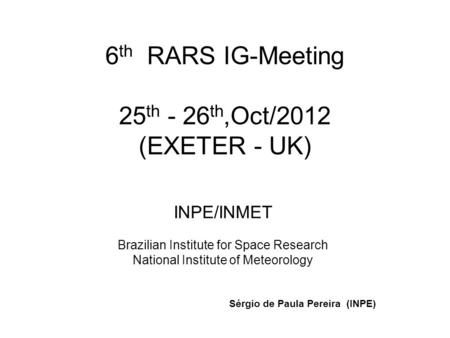 6 th RARS IG-Meeting 25 th - 26 th,Oct/2012 (EXETER - UK) INPE/INMET Brazilian Institute for Space Research National Institute of Meteorology Sérgio de.