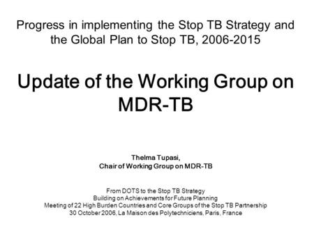Progress in implementing the Stop TB Strategy and the Global Plan to Stop TB, 2006-2015 Update of the Working Group on MDR-TB Thelma Tupasi, Chair of Working.