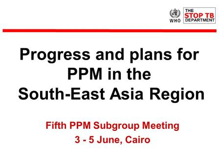 Progress and plans for PPM in the South-East Asia Region Fifth PPM Subgroup Meeting 3 - 5 June, Cairo.