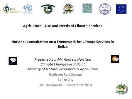 Agriculture - Use and Needs of Climate Services National Consultation on a Framework for Climate Services in Belize Presented by: Mr. Andrew Harrison Climate.