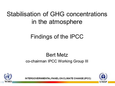 Stabilisation of GHG concentrations in the atmosphere Findings of the IPCC Bert Metz co-chairman IPCC Working Group III INTERGOVERNMENTAL PANEL ON CLIMATE.