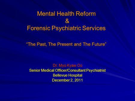 "Mental Health Reform & Forensic Psychiatric Services ""The Past, The Present and The Future"" Dr. Myo Kyaw Oo Senior Medical Officer/Consultant Psychiatrist."