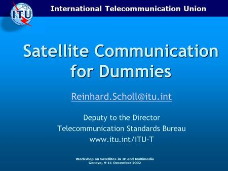 International Telecommunication Union Workshop on Satellites in IP and Multimedia Geneva, 9-11 December 2002 Satellite Communication for Dummies