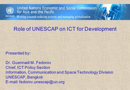 Role of UNESCAP on ICT for Development Presented by: Dr. Guennadi M. Fedorov Chief, ICT Policy Section Information, Communication and Space Technology.