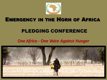 E MERGENCY IN THE H ORN OF A FRICA E MERGENCY IN THE H ORN OF A FRICA PLEDGING CONFERENCE One Africa - One Voice Against Hunger.