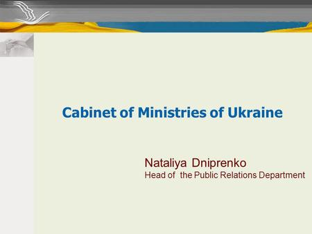 Nataliya Dniprenko Head of the Public Relations Department Cabinet of Ministries of Ukraine.