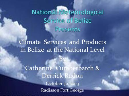 Climate Services and Products in Belize at the National Level By Catherine Cumberbatch & Derrick Rudon October 30, 2013 Radisson Fort George.