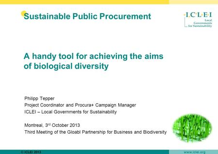 © ICLEI 2013 www.iclei.org Sustainable Public Procurement A handy tool for achieving the aims of biological diversity Philipp Tepper Project Coordinator.