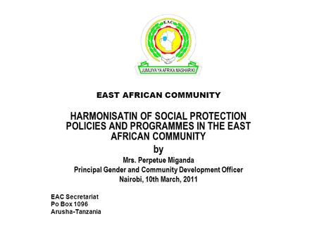 EAST AFRICAN COMMUNITY HARMONISATIN OF SOCIAL PROTECTION POLICIES AND PROGRAMMES IN THE EAST AFRICAN COMMUNITY by Mrs. Perpetue Miganda Principal Gender.