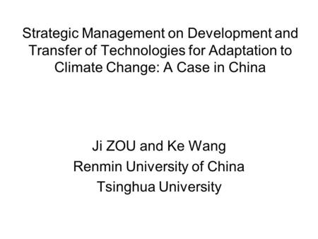 Strategic Management on Development and Transfer of Technologies for Adaptation to Climate Change: A Case in China Ji ZOU and Ke Wang Renmin University.