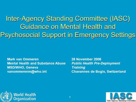 1 Inter-Agency Standing Committee (IASC) Guidance on Mental Health and Psychosocial Support in Emergency Settings Mark van Ommeren Mental Health and Substance.