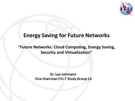 Dr. Leo Lehmann Vice Chairman ITU-T Study Group 13 Energy Saving for Future Networks Future Networks: Cloud Computing, Energy Saving, Security and Virtualization