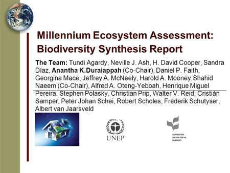 Millennium Ecosystem Assessment: Biodiversity Synthesis Report The Team: Tundi Agardy, Neville J. Ash, H. David Cooper, Sandra Díaz, Anantha K.Duraiappah.