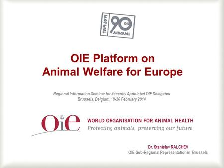 1 OIE Platform on Animal Welfare for Europe Dr. Stanislav RALCHEV OIE Sub-Regional Representation in Brussels Regional Information Seminar for Recently.