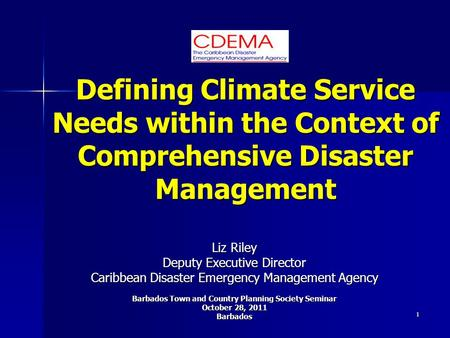 1 Defining Climate Service Needs within the Context of Comprehensive Disaster Management Liz Riley Deputy Executive Director Caribbean Disaster Emergency.