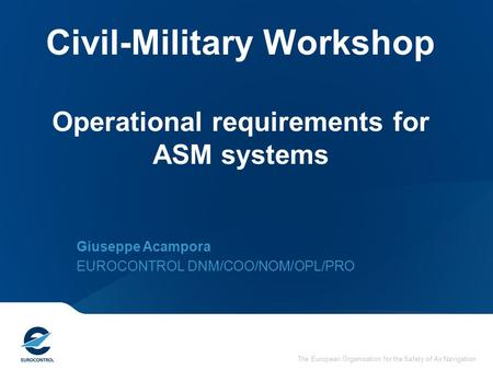 The European Organisation for the Safety of Air Navigation Civil-Military Workshop Operational requirements for ASM systems Giuseppe Acampora EUROCONTROL.