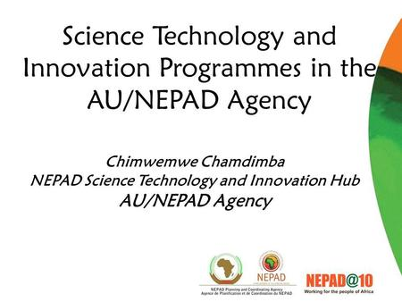 Science Technology and Innovation Programmes in the AU/NEPAD Agency Chimwemwe Chamdimba NEPAD Science Technology and Innovation Hub AU/NEPAD Agency.