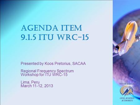 Agenda Item 9.1.5 ITU WRC-15 Presented by Koos Pretorius, SACAA Regional Frequency Spectrum Workshop for ITU WRC-15 Lima, Peru March 11-12, 2013.
