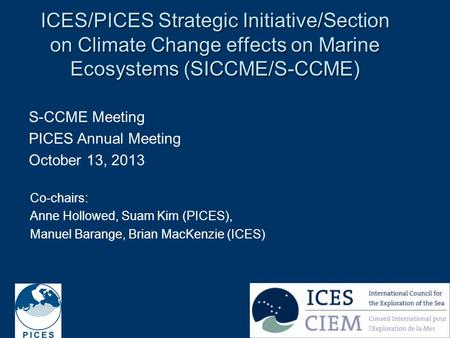 1 ICES/PICES Strategic Initiative/Section on Climate Change effects on Marine Ecosystems (SICCME/S-CCME) S-CCME Meeting PICES Annual Meeting October 13,
