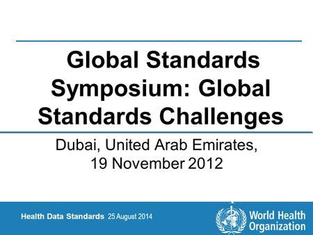 25 August 2014 1 |1 | Health Data Standards Health Data Standards 25 August 2014 Global Standards Symposium: Global Standards Challenges Dubai, United.