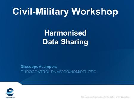 The European Organisation for the Safety of Air Navigation Civil-Military Workshop Harmonised Data Sharing Giuseppe Acampora EUROCONTROL DNM/COO/NOM/OPL/PRO.