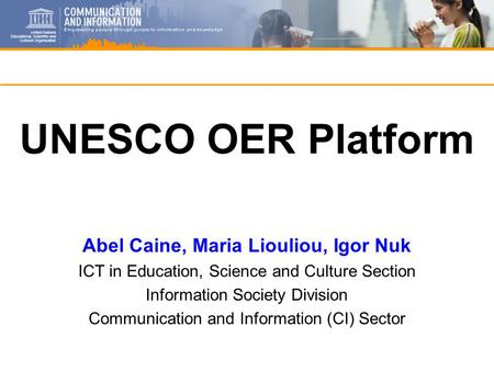 UNESCO OER Platform Abel Caine, Maria Liouliou, Igor Nuk ICT in Education, Science and Culture Section Information Society Division Communication and Information.