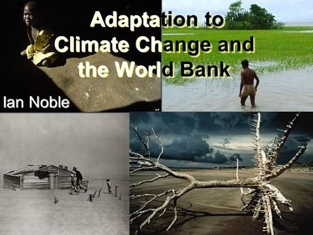 Tion to ange and d Bank Adaptation to Climate Change and the World Bank Ian Noble.