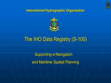 The IHO Data Registry (S-100) Supporting e-Navigation and Maritime Spatial Planning International Hydrographic Organization.
